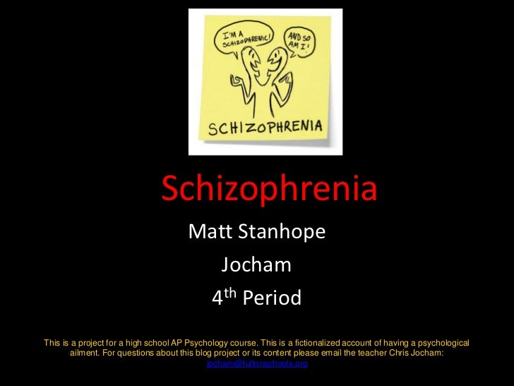 Schizophrenia<br />Matt Stanhope<br />Jocham<br />4th Period<br />This is a project for a high school AP Psychology course...