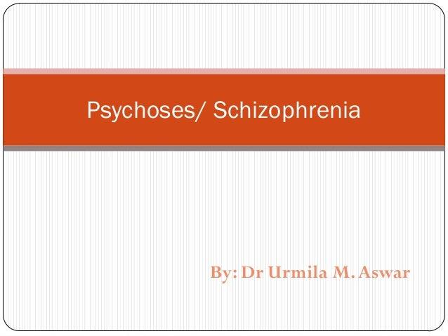 Psychoses/ Schizophrenia  By: Dr Urmila M. Aswar