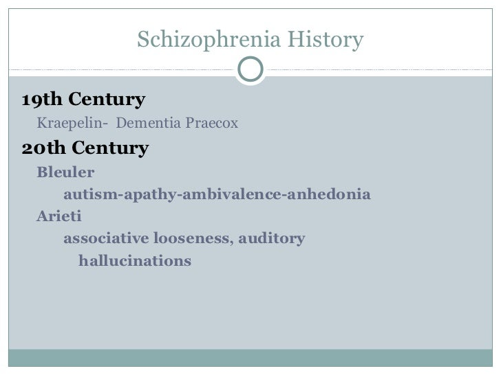 Schizophrenia History19th Century Kraepelin- Dementia Praecox20th Century Bleuler    autism-apathy-ambivalence-anhedonia A...