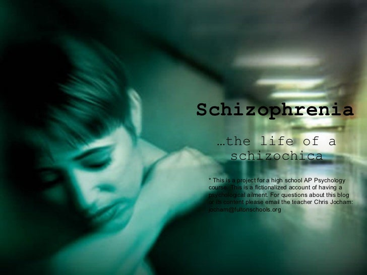 Schizophrenia … the life of a schizochica * This is a project for a high school AP Psychology course. This is a fictionali...