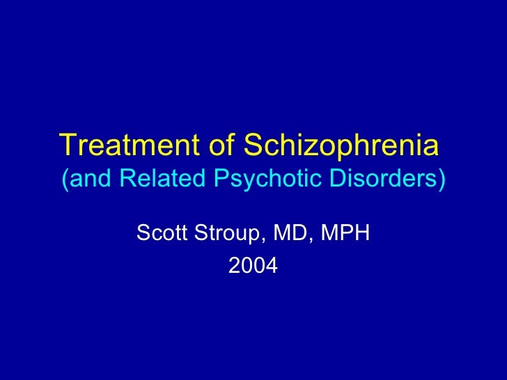 Treatment of Schizophrenia (and Related Psychotic Disorders)        Scott Stroup, MD, MPH                2004