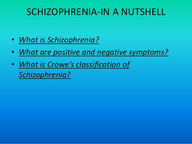 SCHIZOPHRENIA-IN A NUTSHELL• What is Schizophrenia?• What are positive and negative symptoms?• What is Crowe's classificat...