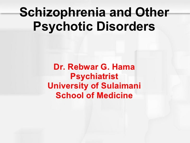 Schizophrenia and Other Psychotic Disorders Dr. Rebwar G. Hama Psychiatrist University of Sulaimani School of Medicine