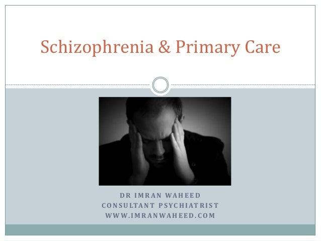 Schizophrenia & Primary Care             D R I M R A N WA H E E D       C O N S U LTA N T P S Y C H I AT R I S T        W ...