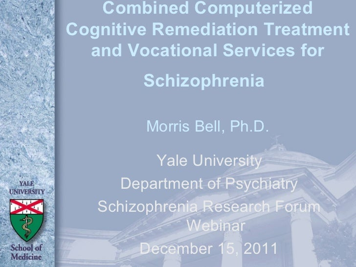 Combined Computerized Cognitive Remediation Treatment and Vocational Services for Schizophrenia   Morris Bell, Ph.D. Yale ...