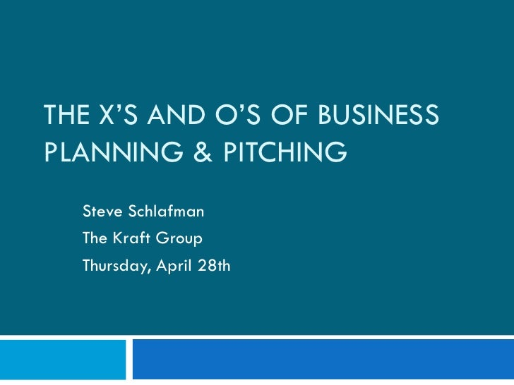 THE X'S AND O'S OF BUSINESS PLANNING & PITCHING   Steve Schlafman   The Kraft Group   Thursday, April 28th