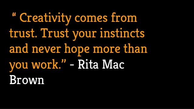 """"""" Creativity comes from trust. Trust your instincts and never hope more than you work.'' - Rita Mac Brown"""