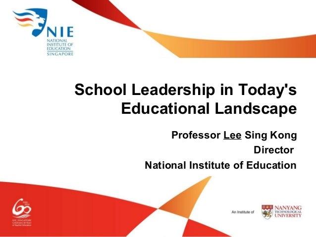 Professor Lee Sing Kong Director National Institute of Education School Leadership in Today's Educational Landscape