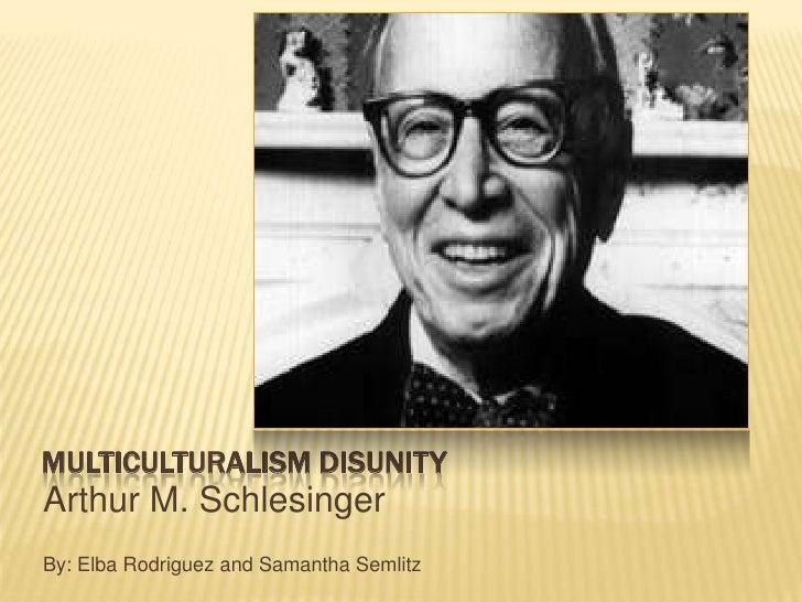 MULTICULTURALISM DISUNITYArthur M. SchlesingerBy: Elba Rodriguez and Samantha Semlitz