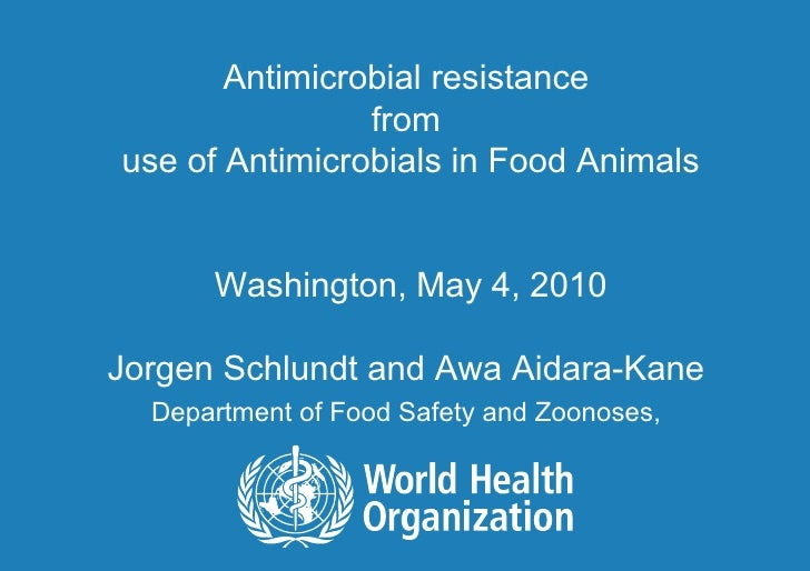 Antimicrobial resistance  from  use of Antimicrobials in Food Animals Washington, May 4, 2010 Jorgen Schlundt and Awa Aida...