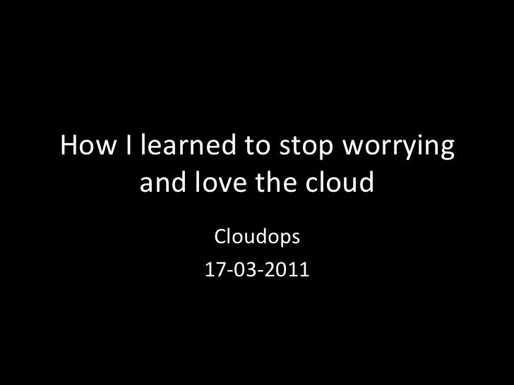 How I learned to stop worrying             and love the cloud                   Cloudops          ...