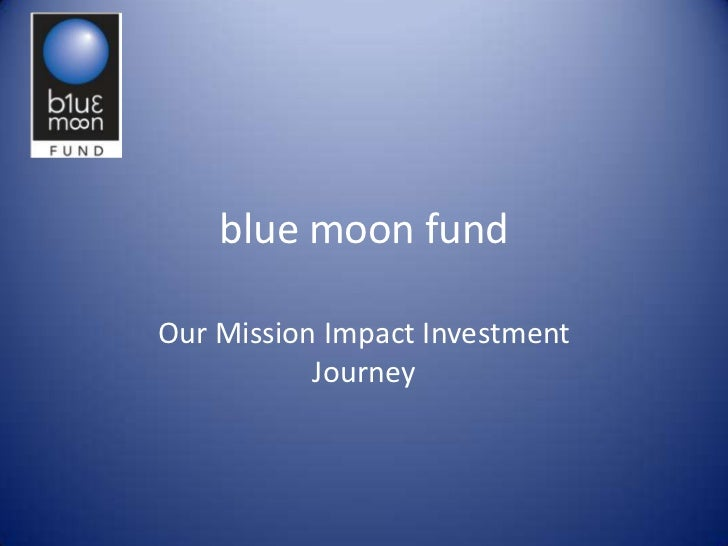 blue moon fundOur Mission Impact Investment           Journey