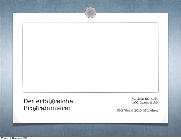 Der erfolgreiche Programmierer Stephan Schmidt 1&1 Internet AG PHP World 2010, München Montag, 8. November 2010