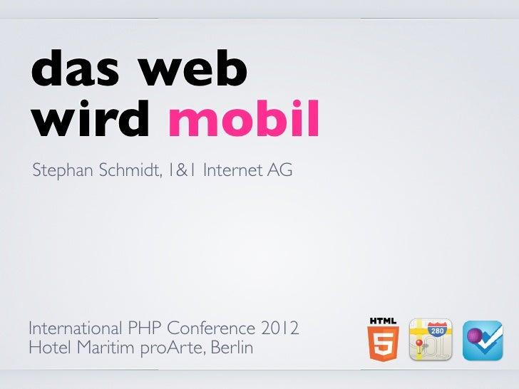 das webwird mobilStephan Schmidt, 1&1 Internet AGInternational PHP Conference 2012Hotel Maritim proArte, Berlin