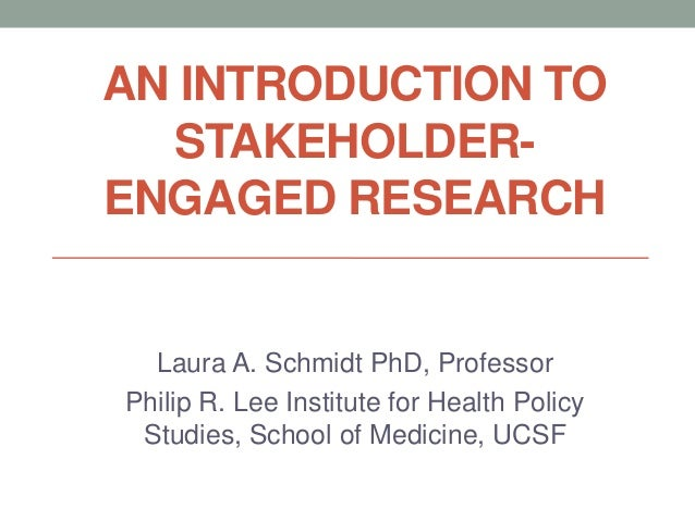 AN INTRODUCTION TO  STAKEHOLDER-ENGAGED RESEARCH  Laura A. Schmidt PhD, ProfessorPhilip R. Lee Institute for Health Policy...