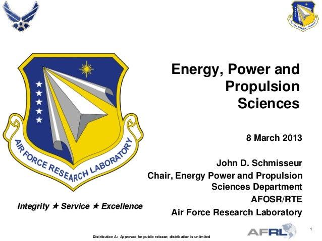 1 Integrity  Service  Excellence Energy, Power and Propulsion Sciences 8 March 2013 John D. Schmisseur Chair, Energy Pow...