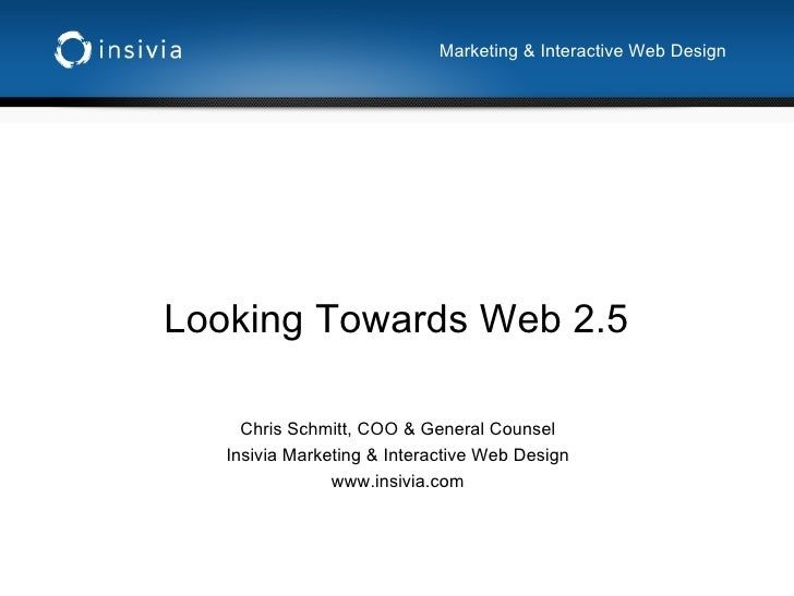 Looking Towards Web 2.5 Chris Schmitt, COO & General Counsel Insivia Marketing & Interactive Web Design www.insivia.com Ma...