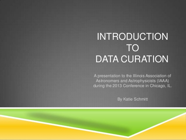 INTRODUCTION TO DATA CURATION A presentation to the Illinois Association of Astronomers and Astrophysicists (IAAA) during ...