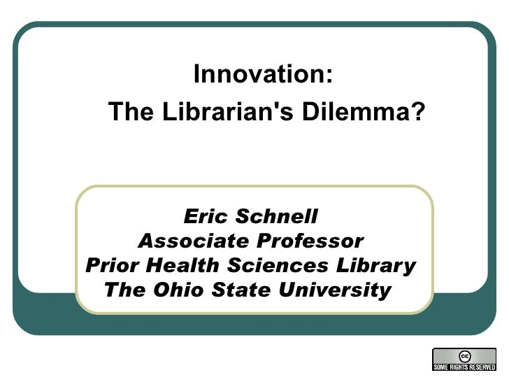 Eric Schnell Associate Professor Prior Health Sciences Library The Ohio State University  Innovation:  The Librarian's Dil...