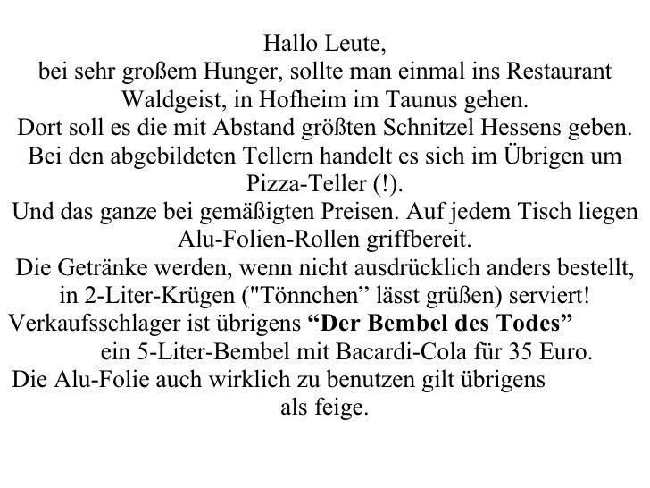 Hallo Leute, bei sehr großem Hunger, sollte man einmal ins Restaurant Waldgeist, in Hofheim im Taunus gehen. Dort soll es ...