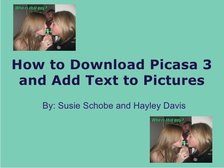 How to Download Picasa 3 and Add Text to Pictures By: Susie Schobe and Hayley Davis