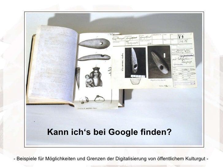 - Beispiele für Möglichkeiten und Grenzen der Digitalisierung von öffentlichem Kulturgut - Kann ich's bei Google finden?