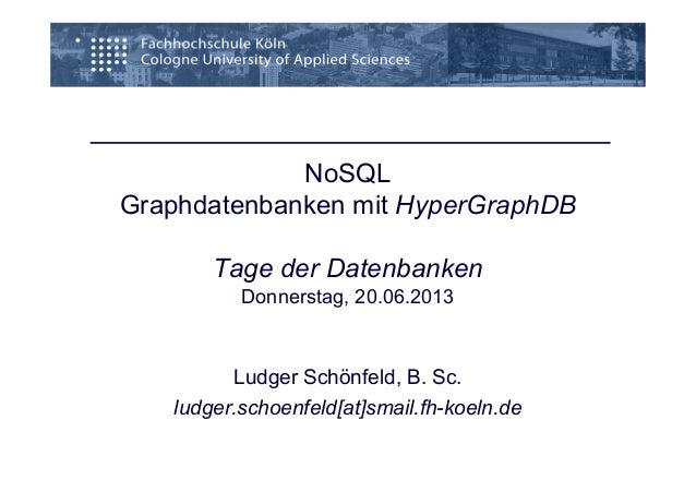 NoSQL Graphdatenbanken mit HyperGraphDB Tage der Datenbanken Donnerstag, 20.06.2013 Ludger Schönfeld, B. Sc. ludger.schoen...