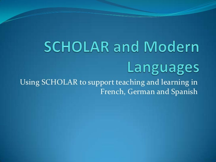 SCHOLAR and Modern Languages<br />Using SCHOLAR to support teaching and learning in French, German and Spanish<br />