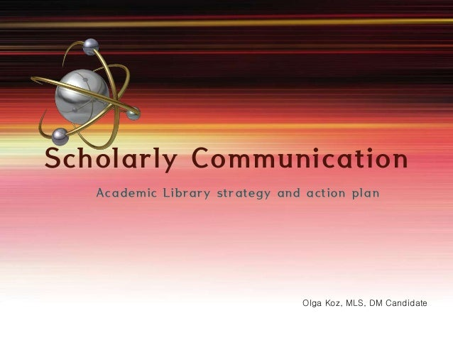 Scholarly Communication  Academic Library strategy and action plan  Olga Koz, MLS, DM Candidate