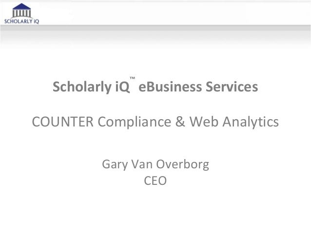Scholarly iQ ™ eBusiness Services COUNTER Compliance & Web Analytics Gary Van Overborg CEO