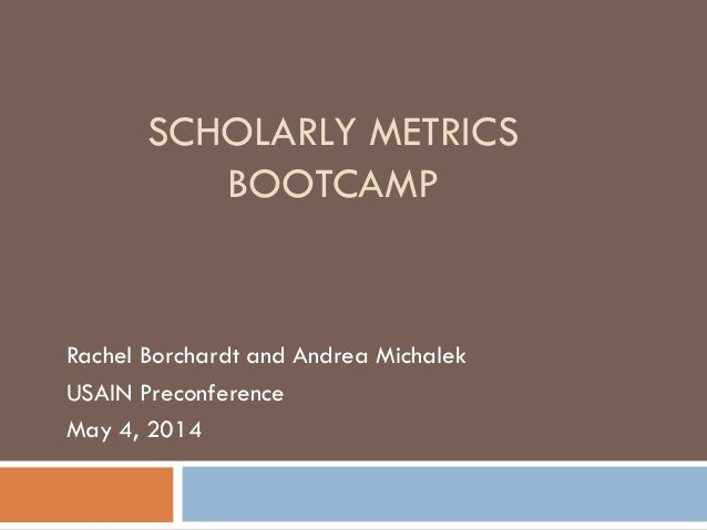 SCHOLARLY METRICS BOOTCAMP Rachel Borchardt and Andrea Michalek USAIN Preconference May 4, 2014