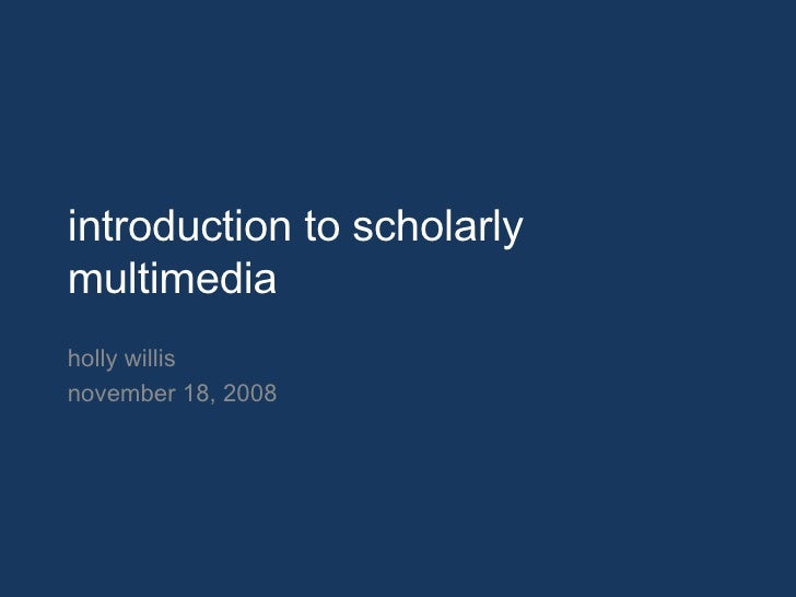 introduction to scholarly multimedia holly willis november 18, 2008
