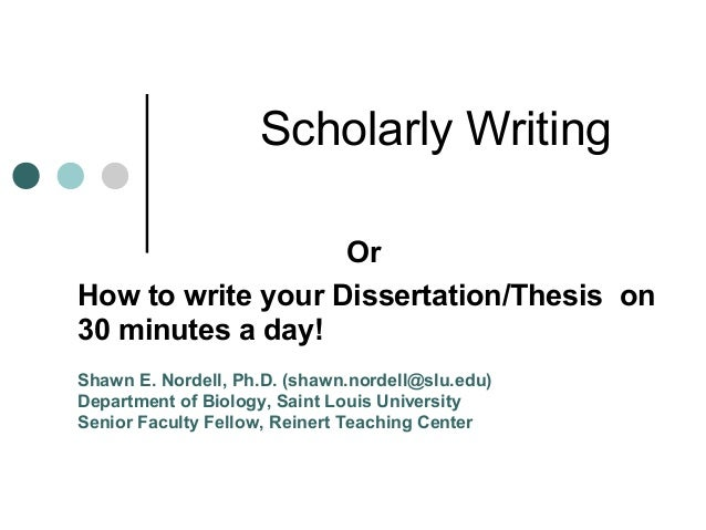 Scholarly Writing Or How to write your Dissertation/Thesis on 30 minutes a day! Shawn E. Nordell, Ph.D. (shawn.nordell@slu...