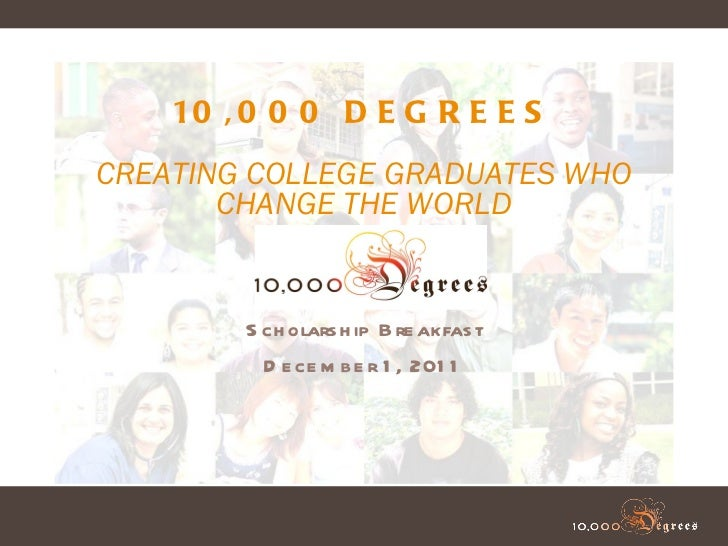 Scholarship Breakfast December 1, 2011 10,000 DEGREES CREATING COLLEGE GRADUATES WHO CHANGE THE WORLD