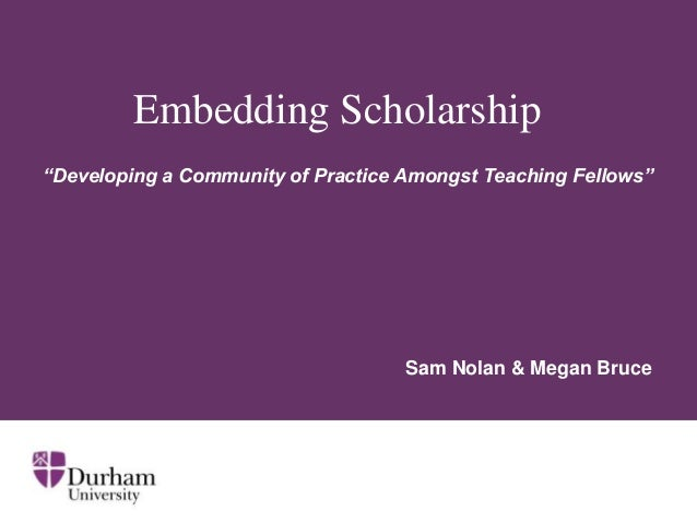 "Embedding Scholarship ""Developing a Community of Practice Amongst Teaching Fellows""  Sam Nolan & Megan Bruce"