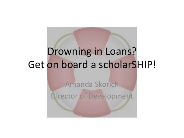 Drowning in Loans? Get on board a scholarSHIP! Amanda Skorich Director of Development
