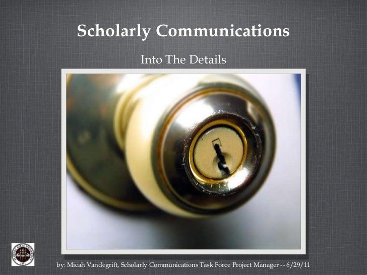 Scholarly Communications <ul><li>Into The Details </li></ul>by: Micah Vandegrift, Scholarly Communications Task Force Proj...