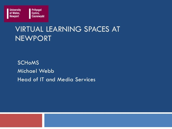 VIRTUAL LEARNING SPACES AT NEWPORT SCHoMS Michael Webb Head of IT and Media Services