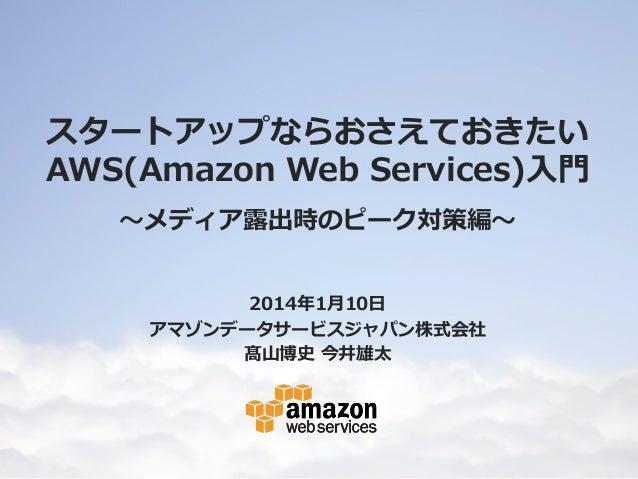 スタートアップならおさえておきたいAWS(Amazon Web Services)入門 ~メディア露出時のピーク対策編~ 先生:高山 博史・今井 雄太