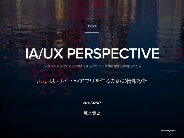 2014/02/07 Let's take a look at this issue from a different perspective. IA/UX PERSPECTIVE schoo by kennymatic