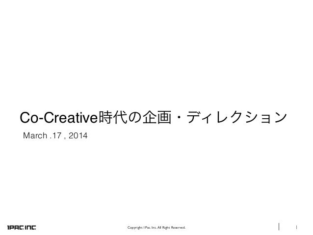 1Copyright 1Pac. Inc.All Right Reserved. Co-Creative時代の企画・ディレクション March .17 , 2014