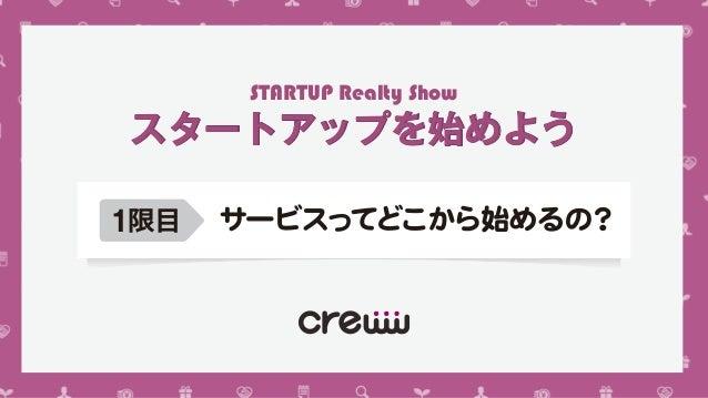 スタートアップを始めようスタートアップを始めよう 1限目 サービスってどこから始めるの? STARTUP Realty Show