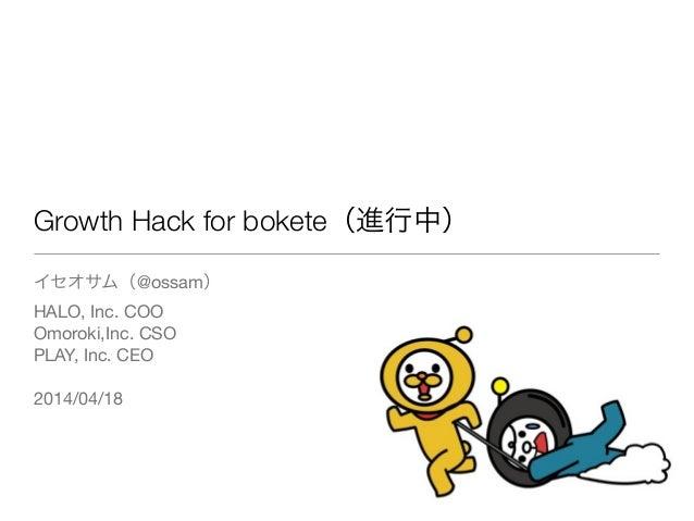 Growth Hack for bokete(進行中) イセオサム(@ossam)  HALO, Inc. COO  Omoroki,Inc. CSO  PLAY, Inc. CEO  ! 2014/04/18