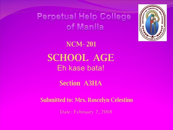 SCHOOL  AGE Eh kase bata! Section  A3HA Submitted to: Mrs. Roscelyn Celestino Date: February 2, 2008 NCM- 201