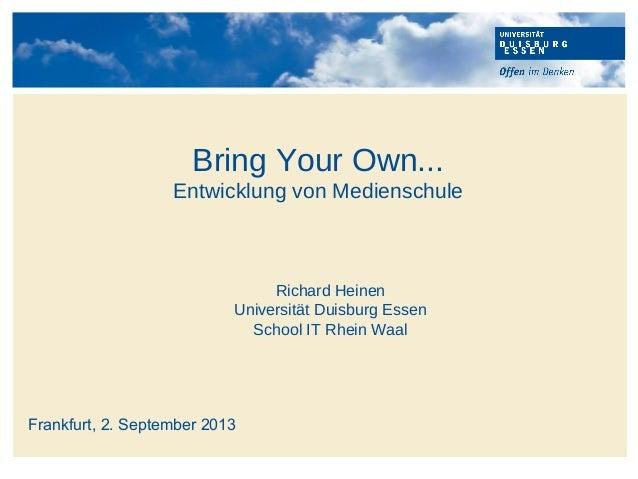 Richard Heinen Universität Duisburg Essen School IT Rhein Waal Frankfurt, 2. September 2013 Bring Your Own... Entwicklung ...