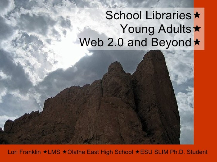 School Libraries  Young Adults  Web 2.0 and Beyond  Lori Franklin   LMS   Olathe East High School   ESU SLIM Ph.D. S...