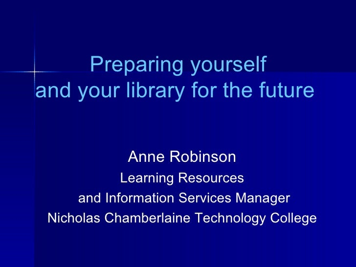 Preparing yourself and your library for the future  Anne Robinson Learning Resources and Information Services Manager Nich...