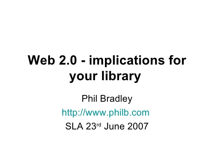 Web 2.0 - implications for your library   Phil Bradley http://www.philb.com   SLA 23 rd  June 2007