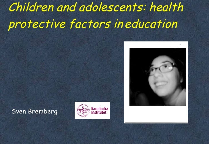 Children and adolescents: health protective factors in education <ul><ul><li>Sven Bremberg </li></ul></ul>