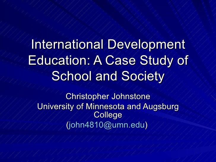 International Development Education: A Case Study of School and Society Christopher Johnstone University of Minnesota and ...